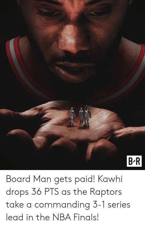 Finals, Nba, and NBA Finals: B R Board Man gets paid!  Kawhi drops 36 PTS as the Raptors take a commanding 3-1 series lead in the NBA Finals!