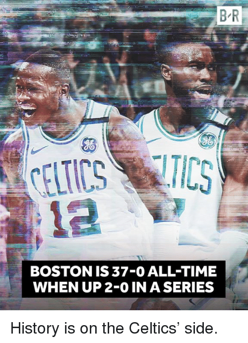 Boston, Celtics, and History: B-R  BOSTON IS 37-0 ALL-TIME  WHEN UP 2-0 IN A SERIES History is on the Celtics' side.