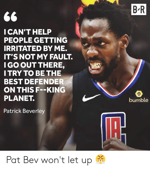 Best, Help, and Bumble: B R  CAN'T HELP  PEOPLE GETTING  IRRITATED BY ME.  IT'S NOT MY FAULT.  I GO OUT THERE,  I TRY TO BE THE  BEST DEFENDER  ON THIS F--KING  PLANET.  bumble  Patrick Beverley Pat Bev won't let up 😤