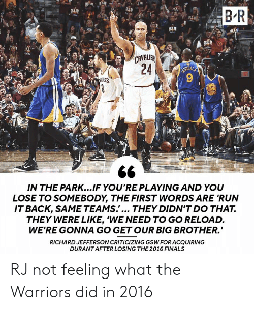 """Big Brother: B R  CAVALIB  ERS  23  IN THE PARK...IF YO'RE PLAYING AND YOU  LOSE TO SOMEBODY, THE FIRST WORDS ARE 'RUN  ITBACK, SAME TEAMS.'... THEY DIDN'T DO THA7T.  THEY WERE LIKE, 'WE NEED TO GO RELOAD.  WE'RE GONNA GO GETOUR BIG BROTHER.""""  RICHARD JEFFERSON CRITICIZING GSW FOR ACQUIRING  DURANT AFTER LOSING THE 2016 FINALS RJ not feeling what the Warriors did in 2016"""