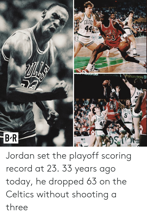 Celtic, Celtics, and Jordan: B-R  CELTIC Jordan set the playoff scoring record at 23.  33 years ago today, he dropped 63 on the Celtics without shooting a three