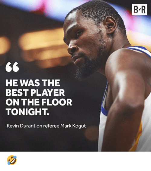 Kevin Durant: B R  HE WAS THE  BEST PLAYER  ON THE FLOOR  TONIGHT.  Kevin Durant on referee Mark Kogut 🤣