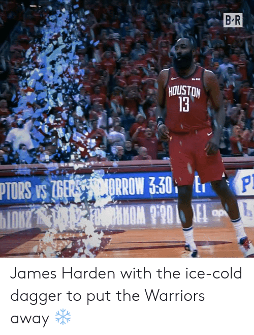 James Harden, Houston, and Warriors: B-R  HOUSTON  13 James Harden with the ice-cold dagger to put the Warriors away ❄️