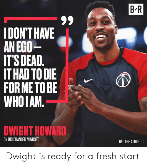 Dwight Howard, Fresh, and Ego: B R  IDON'T HAVE  AN EGO  IT'S DEAD.  IT HAD TO DIE  FOR METO BE  WHOIAM.  DWIGHT HOWARD  ON HIS CHANGED MINDSET  H/T THE ATHLETIC Dwight is ready for a fresh start