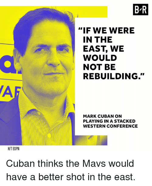 """Af, Mark Cuban, and Cuban: B-R  """"IF WE WERE  IN THE  EAST, WE  WOULD  NOT BE  REBUILDING.""""  AF  MARK CUBAN ON  PLAYING IN A STACKED  WESTERN CONFERENCE  HITESPN Cuban thinks the Mavs would have a better shot in the east."""