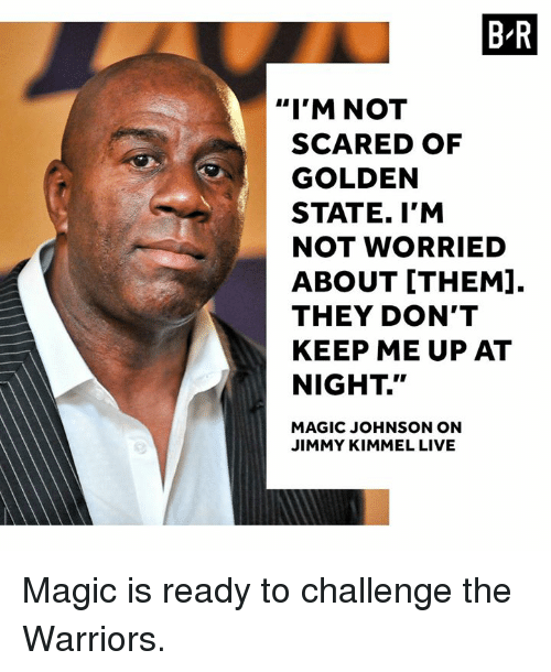 """Magic Johnson, Jimmy Kimmel, and Golden State: B-R  """"I'M NOT  SCARED OF  GOLDEN  STATE. I'M  NOT WORRIED  ABOUT [THEM].  THEY DON'T  KEEP ME UP AT  NIGHT.""""  MAGIC JOHNSON ON  JIMMY KIMMEL LIVE Magic is ready to challenge the Warriors."""