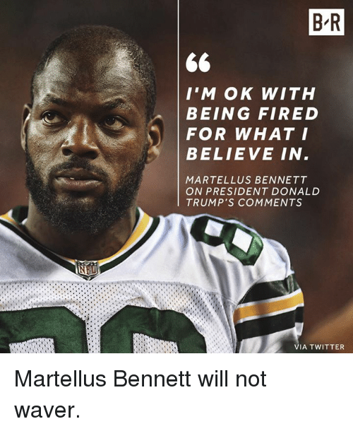 martellus: B R  I'M OK WITH  BEING FIRED  FOR WHAT I  BELIEVE IN  MARTELLUS BENNETT  ON PRESIDENT DONALD  TRUMP'S COMMENTS  VIA TWITTER Martellus Bennett will not waver.