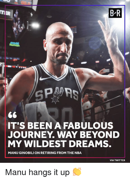 Journey, Manu Ginobili, and Nba: B-R  IT'S BEEN A FABULOUS  JOURNEY. WAY BEYOND  MY WILDEST DREAMS.  MANU GINOBILI ON RETIRING FROM THE NBA  VIA TWITTER Manu hangs it up 👏