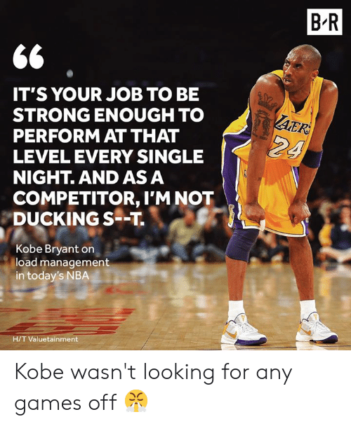 be strong: B R  IT'S YOUR JOB TO BE  STRONG ENOUGH TO  PERFORM AT THAT  LEVEL EVERY SINGLE  NIGHT. AND AS A  AER  24  COMPETITOR, I'M NOT  DUCKING S--T  Kobe Bryant on  load management  in today's NBA  H/T Valuetainment Kobe wasn't looking for any games off 😤