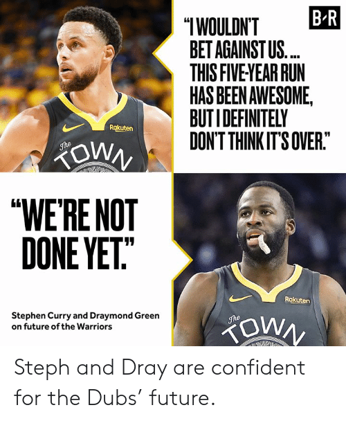 "Draymond Green: B R  ""IWOULDN'T  BET AGAINST US.  THIS FIVE YEAR RUN  HAS BEEN AWESOME,  BUTIDEFINITELY  DON'T THINK IT'S OVER.""  Rakuten  ZOWN  The  ""WE'RE NOT  DONE YET""  Rakuten  Stephen Curry and Draymond Green  on future of the Warriors  The Steph and Dray are confident for the Dubs' future."