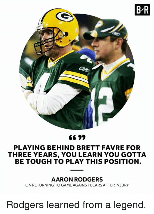 Aaron Rodgers, Bears, and Brett Favre: B R  Jy  PLAYING BEHIND BRETT FAVRE FOR  THREE YEARS, YOU LEARN YOU GOTTA  BE TOUGH TO PLAY THIS POSITION  AARON RODGERS  ON RETURNING TO GAME AGAINST BEARS AFTER INJURY Rodgers learned from a legend.