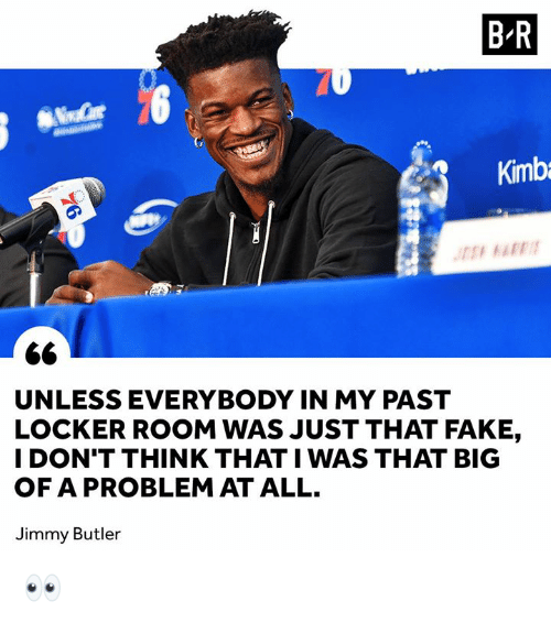 Fake, Jimmy Butler, and Big: B-R  Kimb  UNLESS EVERYBODY IN MY PAST  LOCKER ROOM WAS JUST THAT FAKE,  I DON'T THINK THAT I WAS THAT BIG  OF A PROBLEM AT ALL.  Jimmy Butler 👀
