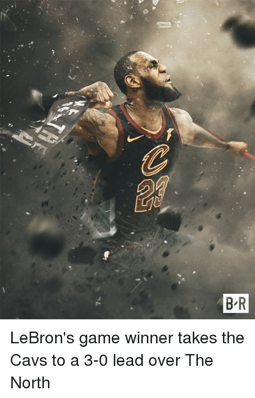 Cavs, Game, and Lead: B R LeBron's game winner takes the Cavs to a 3-0 lead over The North
