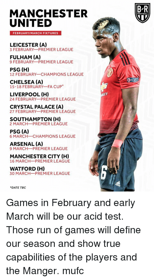 Arsenal, Chelsea, and Football: B-R  MANCHESTER  UNITED  FOOTBALL  FEBRUARY/MARCH FIXTURES  LEICESTER (A)  3 FEBRUARY PREMIER LEAGUE  FULHAM (A)  9 FEBRUARY PREMIER LEAGUE  PSG (H)  12 FEBRUARY CHAMPIONS LEAGUE  RESPECT  CHELSEA (A)  15-18 FEBRUARY-FA CUP*  LIVERPOOL (H)  24 FEBRUARY PREMIER LEAGUE  CRYSTAL PALACE (A)  27 FEBRUARY PREMIER LEAGUE  SOUTHAMPTON (H)  2 MARCH PREMIER LEAGUE  PSG (A)  6 MARCH-CHAMPIONS LEAGUE  ARSENAL (A)  9 MARCH-PREMIER LEAGUE  MANCHESTER CITY (H)  16 MARCH PREMIER LEAGUE  WATFORD (H)  30 MARCH-PREMIER LEAGUE  DATE TBC Games in February and early March will be our acid test. Those run of games will define our season and show true capabilities of the players and the Manger. mufc