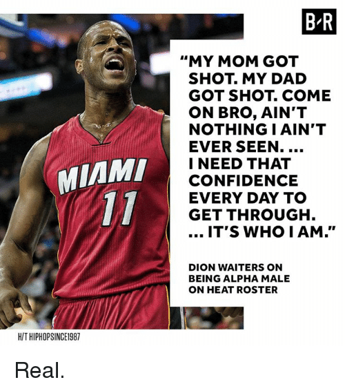 "Confidence, Dad, and Heat: B R  ""MY MOM GOT  SHOT. MY DAD  GOT SHOT. COME  ON BRO, AIN'T  NOTHING I AIN'T  EVER SEEN.  I NEED THAT  CONFIDENCE  EVERY DAY TO  GET THROUGH  MIAM  IT'S WHO IAM.""  DION WAITERS ON  BEING ALPHA MALE  ON HEAT ROSTER  H/T HIPHOPSINCE1987 Real."
