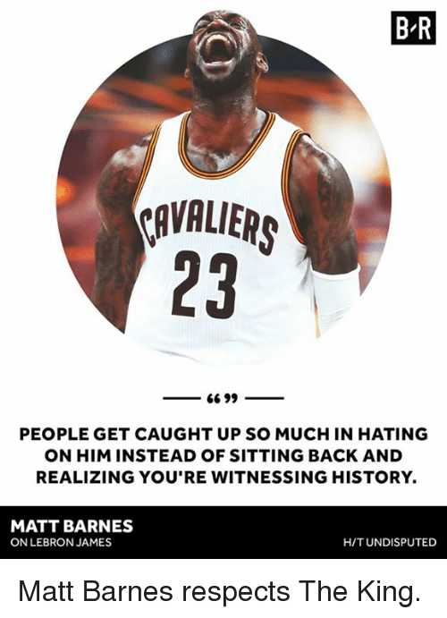 LeBron James, Matt Barnes, and History: B R  OAVALIER  23  PEOPLE GET CAUGHT UP SO MUCH IN HATING  ON HIM INSTEAD OF SITTING BACK AND  REALIZING YOU'RE WITNESSING HISTORY.  MATT BARNES  ON LEBRON JAMES  H/T UNDISPUTED Matt Barnes respects The King.