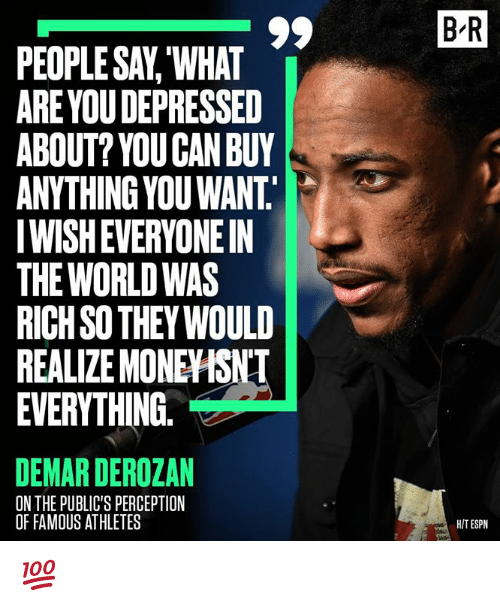 DeMar DeRozan, Espn, and World: B R  PEOPLE SAV, WHAT  ARE YOU DEPRESSED  ABOUT? YOU CAN BUY  ANYTHING YOU WANT.  IWISH EVERYONE IN  THE WORLD WAS  RICH SO THEY WOULD  REALIZE MONEYISNT  EVERYTHING.  DEMAR DEROZAN  ON THE PUBLIC'S PERCEPTION  OF FAMOUS ATHLETES  HIT ESPN 💯