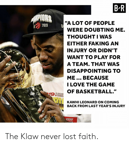 """Kawhi Leonard: B R  PIONS  """"A LOT OF PEOPLE  2019  WERE DOUBTING ME.  THOUGHTIWAS  EITHER FAKING AN  INJURY OR DIDN'T  WANT TO PLAY FOR  A TEAM. THAT WAS  DISAPPOINTING TO  ME... BECAUSE  I LOVE THE GAME  OF BASKETBALL.""""  19  NATIO  BASKE  ASSOC  KAWHI LEONARD ON COMING  BACK FROM LAST YEAR'S INJURY  oNTO The Klaw never lost faith."""