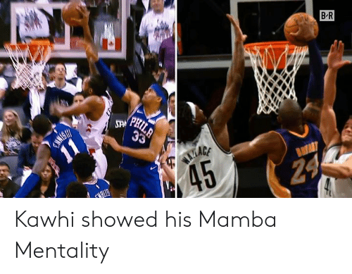 Mamba, Mentality, and Kawhi: B R  PRIL  STPM PH Kawhi showed his Mamba Mentality