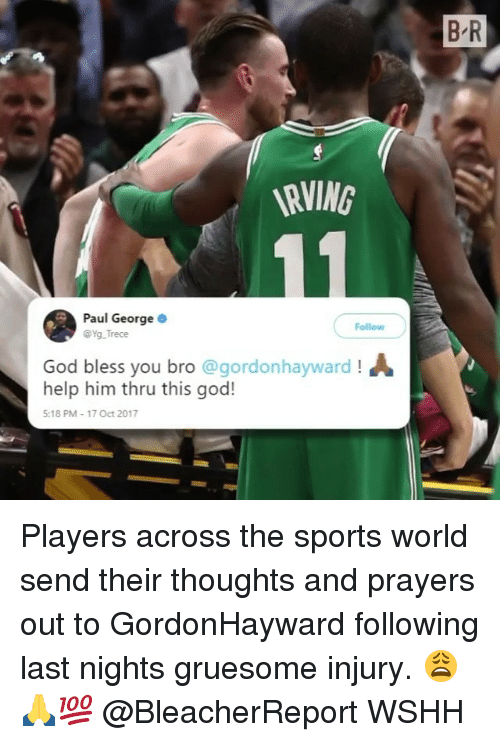 God, Memes, and Sports: B R  RVING  Paul George  @Yg Trece  Follow  God bless you bro @gordonhayward !ん  help him thru this god!  5:18 PM 17 Oct 2017 Players across the sports world send their thoughts and prayers out to GordonHayward following last nights gruesome injury. 😩🙏💯 @BleacherReport WSHH