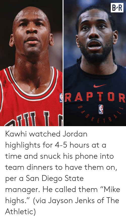 """Nba, Phone, and Jordan: B R  SRAPTOR  NBA  KETBA  BAS Kawhi watched Jordan highlights for 4-5 hours at a time and snuck his phone into team dinners to have them on, per a San Diego State manager.  He called them """"Mike highs.""""  (via Jayson Jenks of The Athletic)"""