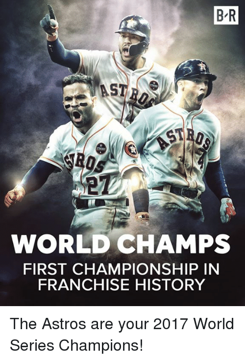 Astros: B R  ST  WORLD CHAMPS  FIRST CHAMPIONSHIP IN  FRANCHISE HISTORY The Astros are your 2017 World Series Champions!