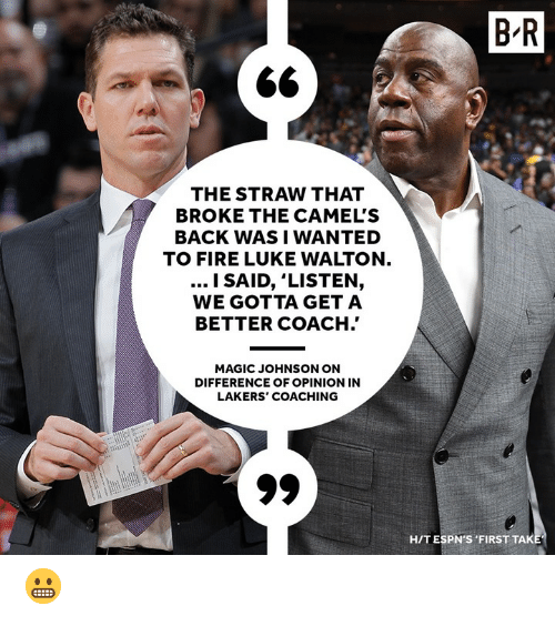 Fire, Los Angeles Lakers, and Luke Walton: B R  THE STRAW THAT  BROKE THE CAMEL'S  BACK WASI WANTED  TO FIRE LUKE WALTON  l SAID, 'LISTEN,  WE GOTTA GET A  BETTER COACH.'  MAGIC JOHNSON ON  DIFFERENCE OF OPINION IN  LAKERS' COACHING  HIT ESPN'S FIRST TAK 😬