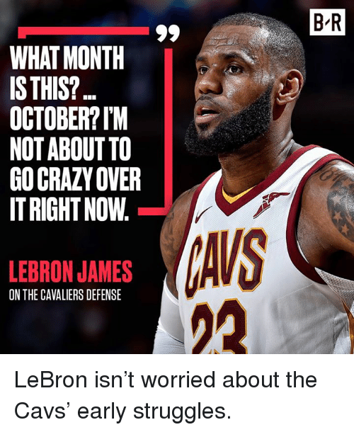 Cavs, Crazy, and LeBron James: B R  WHAT MONTH  IS THIS?  OCTOBER?IM  NOT ABOUT TO  GO CRAZY OVER  IT RIGHT NOW  AVS  21  LEBRON JAMES  ON THE CAVALIERS DEFENSE LeBron isn't worried about the Cavs' early struggles.