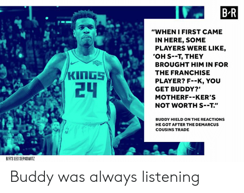 """DeMarcus Cousins, Got, and Player: B R  """"WHEN IFIRST CAME  IN HERE, SOME  PLAYERS WERE LIKE,  'OH S--T, THEY  BROUGHT HIM IN FOR  THE FRANCHISE  PLAYER? F--K, YOU  GET BUDDY?""""  MOTHERF--KER'S  NOT WORTH S--T.""""  24  BUDDY HIELD ON THE REACTIONS  HE GOT AFTER THE DEMARCUS  COUSINS TRADE  BIRS LEO SEPKOWITZ Buddy was always listening"""