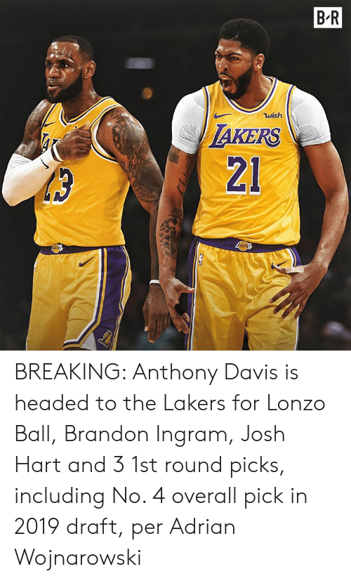 draft: B.R  wish  AKERS  21 BREAKING: Anthony Davis is headed to the Lakers for Lonzo Ball, Brandon Ingram, Josh Hart and 3 1st round picks, including No. 4 overall pick in 2019 draft, per Adrian Wojnarowski
