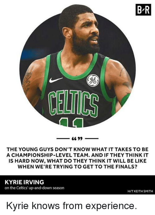 Be Like, Finals, and Kyrie Irving: B R  Yo  CELTICS  THE YOUNG GUYS DON'T KNOW WHAT IT TAKES TO BE  A CHAMPIONSHIP-LEVEL TEAM. AND IF THEY THINK IT  IS HARD NOW, WHAT DO THEY THINK IT WILL BE LIKE  WHEN WE'RE TRYING TO GET TO THE FINALS?  KYRIE IRVING  on the Celtics' up-and-down season  H/T KEITH SMITH Kyrie knows from experience.