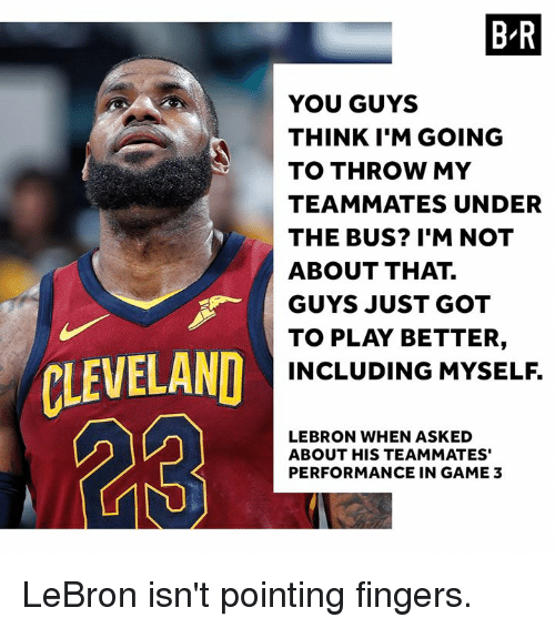 Cleveland, Game, and Lebron: B-R  YOU GUYS  THINK I'M GOING  TO THROW MY  TEAMMATES UNDER  THE BUS? I'M NOT  ABOUT THAT.  GUYS JUST GOT  TO PLAY BETTER,  INCLUDING MYSELF.  ,  r  CLEVELAND  LEBRON WHEN ASKED  ABOUT HIS TEAMMATES'  PERFORMANCE IN GAME 3 LeBron isn't pointing fingers.