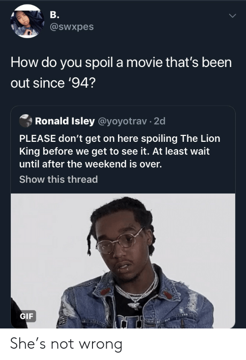 Lion King: B.  @sWxpes  How do you spoil a movie that's been  out since '94?  Ronald Isley @yoyotrav 2d  PLEASE don't get on here spoiling The Lion  King before we get to see it. At least wait  until after the weekend is over.  Show this thread  GIF She's not wrong