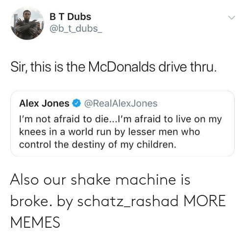 Children, Dank, and Destiny: B T Dubs  @b_t_dubs  Sir, this is the McDonalds drive thru  Alex Jones@RealAlexJones  I'm not afraid to die...l'm afraid to live on my  knees in a world run by lesser men who  control the destiny of my children. Also our shake machine is broke. by schatz_rashad MORE MEMES