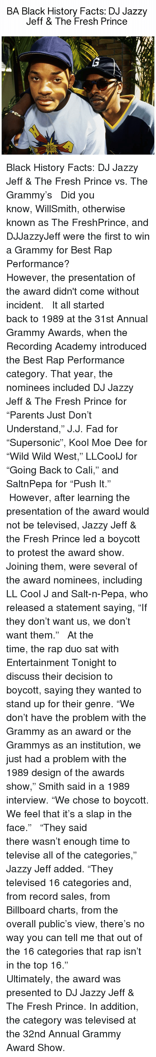 """Grammy Awards: BA Black History Facts: DJ Jazzy  Jeff & The Fresh Prince Black History Facts: DJ Jazzy Jeff & The Fresh Prince vs. The Grammy's ⠀⠀⠀⠀⠀⠀⠀ ⠀⠀⠀⠀⠀⠀⠀ Did you know, WillSmith, otherwise known as The FreshPrince, and DJJazzyJeff were the first to win a Grammy for Best Rap Performance? ⠀⠀⠀⠀⠀⠀⠀ ⠀⠀⠀⠀⠀⠀⠀ However, the presentation of the award didn't come without incident. ⠀⠀⠀⠀⠀⠀⠀ ⠀⠀⠀⠀⠀⠀⠀ It all started back to 1989 at the 31st Annual Grammy Awards, when the Recording Academy introduced the Best Rap Performance category. That year, the nominees included DJ Jazzy Jeff & The Fresh Prince for """"Parents Just Don't Understand,"""" J.J. Fad for """"Supersonic"""", Kool Moe Dee for """"Wild Wild West,"""" LLCoolJ for """"Going Back to Cali,"""" and SaltnPepa for """"Push It."""" ⠀⠀⠀⠀⠀⠀⠀ ⠀⠀⠀⠀⠀⠀⠀ However, after learning the presentation of the award would not be televised, Jazzy Jeff & the Fresh Prince led a boycott to protest the award show. Joining them, were several of the award nominees, including LL Cool J and Salt-n-Pepa, who released a statement saying, """"If they don't want us, we don't want them."""" ⠀⠀⠀⠀⠀⠀⠀ ⠀⠀⠀⠀⠀⠀⠀ At the time, the rap duo sat with Entertainment Tonight to discuss their decision to boycott, saying they wanted to stand up for their genre. """"We don't have the problem with the Grammy as an award or the Grammys as an institution, we just had a problem with the 1989 design of the awards show,"""" Smith said in a 1989 interview. """"We chose to boycott. We feel that it's a slap in the face."""" ⠀⠀⠀⠀⠀⠀⠀ ⠀⠀⠀⠀⠀⠀⠀ """"They said there wasn't enough time to televise all of the categories,"""" Jazzy Jeff added. """"They televised 16 categories and, from record sales, from Billboard charts, from the overall public's view, there's no way you can tell me that out of the 16 categories that rap isn't in the top 16."""" ⠀⠀⠀⠀⠀⠀⠀ ⠀⠀⠀⠀⠀⠀⠀ Ultimately, the award was presented to DJ Jazzy Jeff & The Fresh Prince. In addition, the category was televised at the 32nd Annual Grammy Award Show."""
