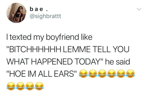 """Hoe, Today, and Boyfriend: ba e  @sighbrattt  l texted my boyfriend like  """"BITCHHHHHH LEMME TELL YOU  WHAT HAPPENED TODAY"""" he said  """"HOE IM ALL EARS""""E"""