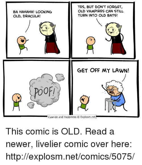 Dank, Cyanide and Happiness, and Dracula: BA HAHAHA! LOOKING  OLD, DRACULA!  YES, BUT DON'T FORGET,  OLD VAMPIRES CAN STILL  TURN INTO OLD BATS!  GET OFF MY LAWN!  POOF!  .| Cyanide and Happiness © Explosm.net This comic is OLD.  Read a newer, livelier comic over here: http://explosm.net/comics/5075/