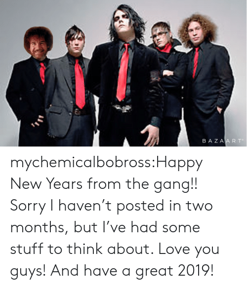 Happy New Years: BA ZA A R To mychemicalbobross:Happy New Years from the gang!! Sorry I haven't posted in two months, but I've had some stuff to think about. Love you guys! And have a great 2019!