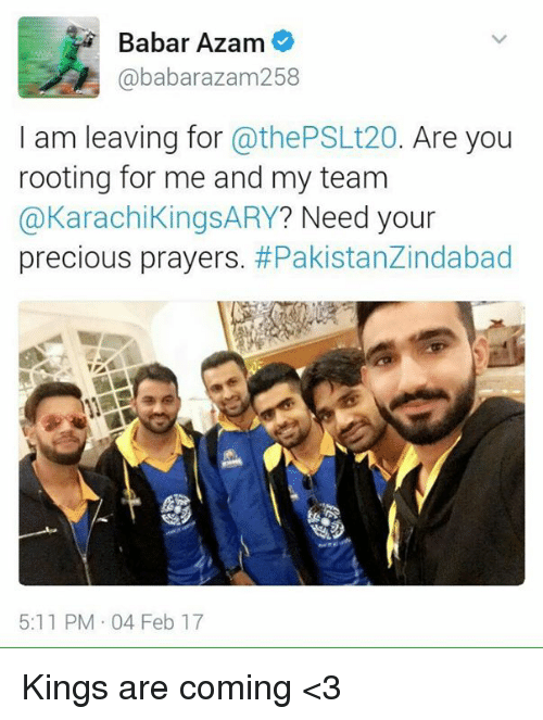 Memes, 🤖, and Roots: Babar Azam  ababarazam 258  I am leaving for  @thePSLt20. Are you  rooting for me and my team  @Karachi KingsARY? Need your  precious prayers  #Pakistanzindabad  5:11 PM 04 Feb 17 Kings are coming <3