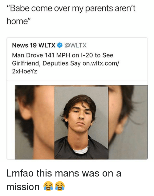 """Come Over, Funny, and News: """"Babe come over my parents aren't  home""""  News 19 WLTX@WLTX  Man Drove 141 MPH on I-20 to See  Girlfriend, Deputies Say on.wltx.com/  2xHoeYz Lmfao this mans was on a mission 😂😂"""