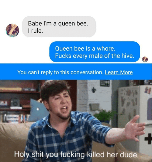 Dude, Fucking, and Shit: Babe I'm a queen bee.  rule.  Queen bee is a whore.  Fucks every male of the hive.  You can't reply to this conversation. Learn More  Holy shit you fucking killed her dude