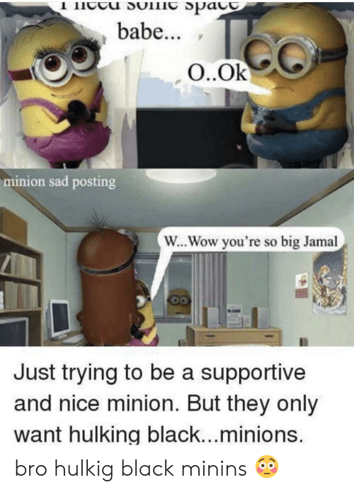 hulking: babe...  O..Ok  minion sad posting  W... Wow you're so big Jamal  Just trying to be a supportive  and nice minion. But they only  want hulking black...minions bro hulkig black minins 😳