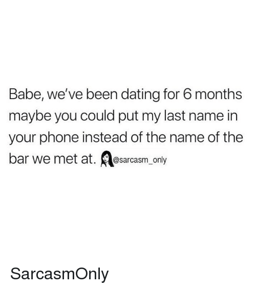 Dating, Funny, and Memes: Babe, we've been dating for 6 months  maybe you could put my last name in  your phone instead of the name of the  ar we met at.  @sarcasm only SarcasmOnly