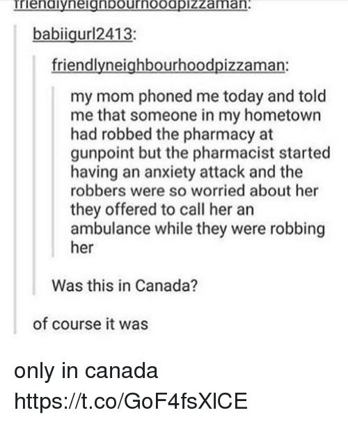 Memes, Anxiety, and Anxiety Attack: babiigur12413:  friendlyneighbourhoodpizzaman:  my mom phoned me today and told  me that someone in my hometown  had robbed the pharmacy at  gunpoint but the pharmacist started  having an anxiety attack and the  robbers were so worried about her  they offered to call her an  ambulance while they were robbing  her  Was this in Canada?  of course it was only in canada https://t.co/GoF4fsXlCE