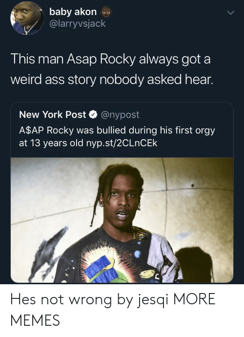 A$AP Rocky: baby akon  @larryvsjack  This man Asap Rocky always got a  weird ass story nobody asked hear.  New York Post @nypost  A$AP Rocky was bullied during his first orgy  at 13 years old nyp.st/2CLnCEk Hes not wrong by jesqi MORE MEMES
