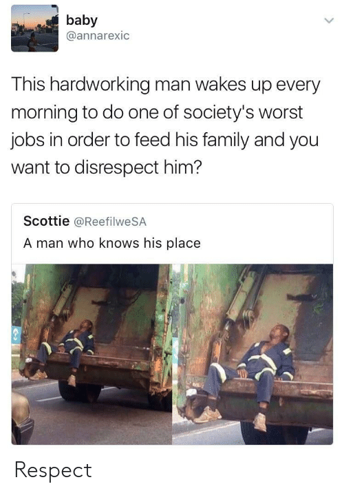 disrespect: baby  @annarexic  This hardworking man wakes up every  morning to do one of society's worst  jobs in order to feed his family and you  want to disrespect him?  Scottie @ReefilweSA  A man who knows his place Respect