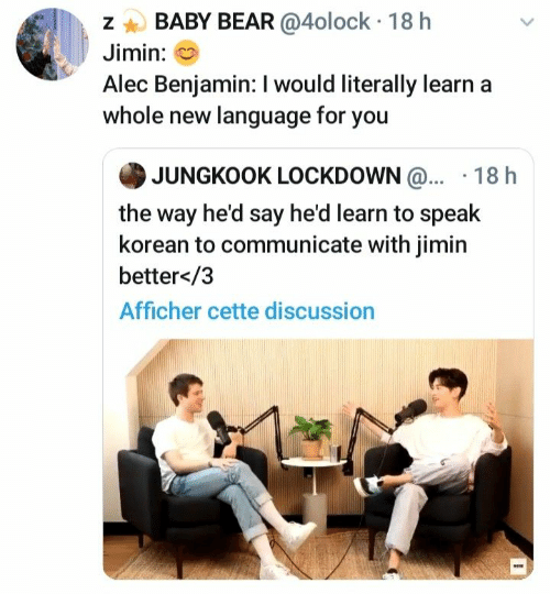 jimin: BABY BEAR @4olock 18 h  Jimin:  Alec Benjamin: I would literally learn  whole new language for you  JUNGKOOK LOCKDOWN@... 18 h  the way he'd say he'd learn to speak  korean to communicate with jimin  better</3  Afficher cette discussion  N
