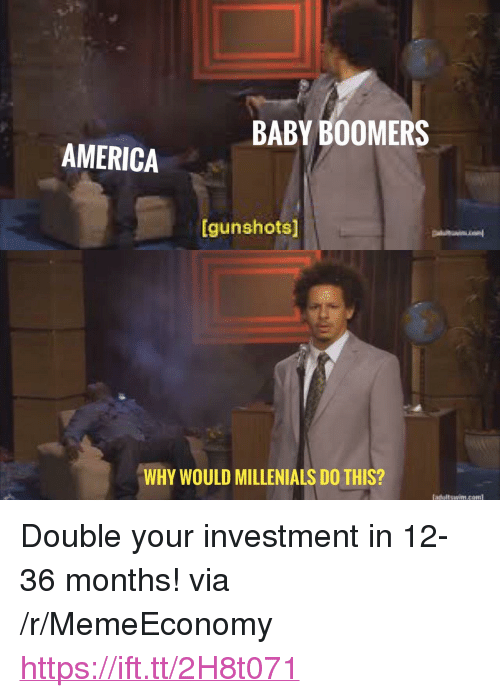 "America, Baby, and Com: BABY BOOMERS  AMERICA  [gunshotsl  WHY WOULD MILLENIALS DO THIS?  adultswim.com <p>Double your investment in 12-36 months! via /r/MemeEconomy <a href=""https://ift.tt/2H8t071"">https://ift.tt/2H8t071</a></p>"