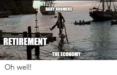Oh Well, Baby, and Baby Boomers: BABY BOOMERS  RETIREMENT  THE ECONOMY Oh well!