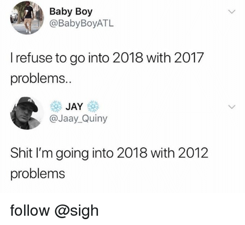 Jay, Shit, and Baby: Baby Boy  @BabyBoyATL  I refuse to go into 2018 with 2017  problems.  JAY  @Jaay_Quiny  Shit I'm going into 2018 with 2012  problems follow @sigh